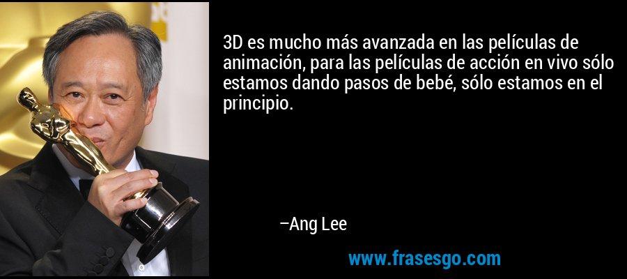 3D es mucho más avanzada en las películas de animación, para las películas de acción en vivo sólo estamos dando pasos de bebé, sólo estamos en el principio. – Ang Lee