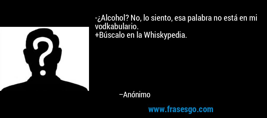 -¿Alcohol? No, lo siento, esa palabra no está en mi vodkabulario. +Búscalo en la Whiskypedia. – Anónimo