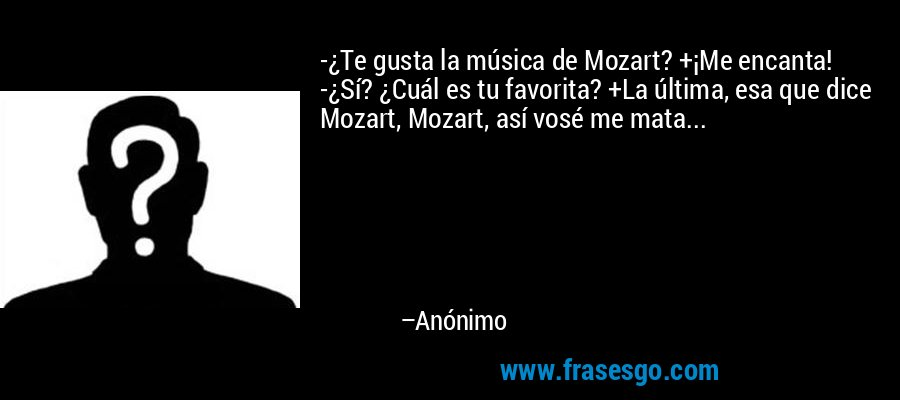 -¿Te gusta la música de Mozart? +¡Me encanta! -¿Sí? ¿Cuál es tu favorita? +La última, esa que dice Mozart, Mozart, así vosé me mata... – Anónimo