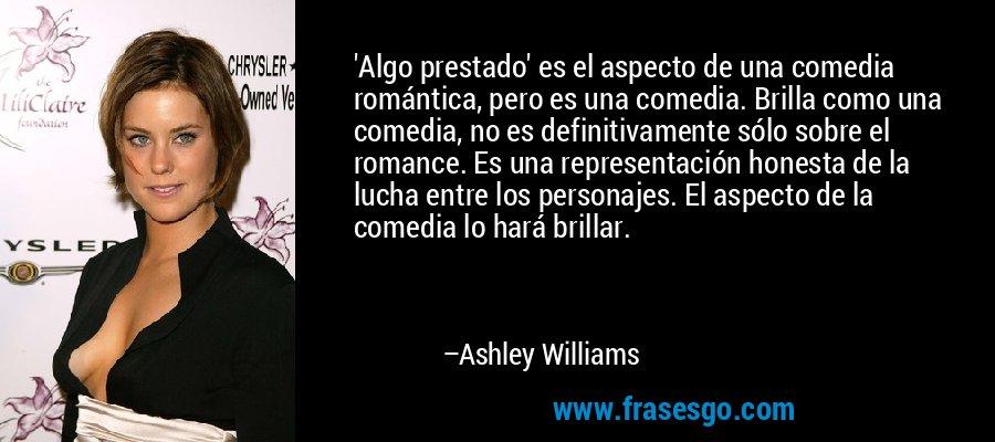 'Algo prestado' es el aspecto de una comedia romántica, pero es una comedia. Brilla como una comedia, no es definitivamente sólo sobre el romance. Es una representación honesta de la lucha entre los personajes. El aspecto de la comedia lo hará brillar. – Ashley Williams