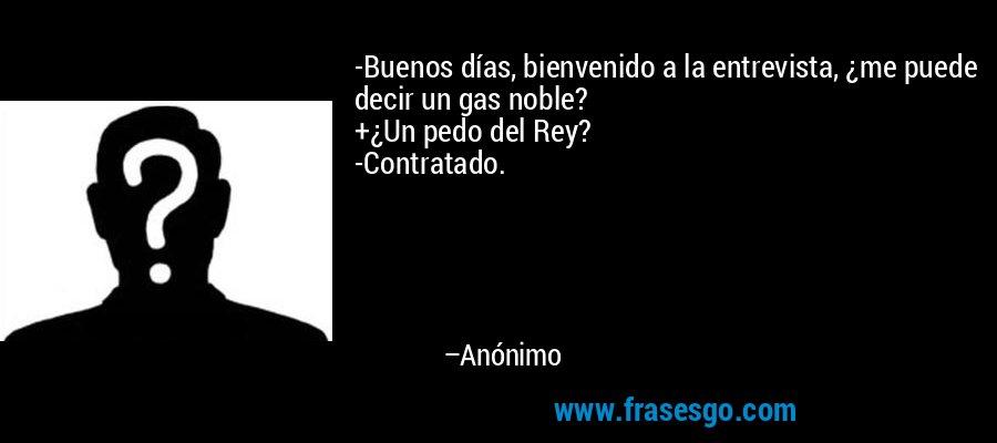 -Buenos días, bienvenido a la entrevista, ¿me puede decir un gas noble? +¿Un pedo del Rey? -Contratado. – Anónimo