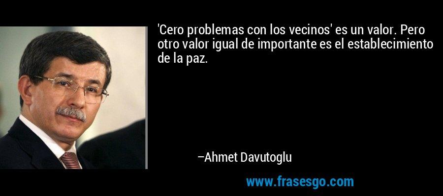 'Cero problemas con los vecinos' es un valor. Pero otro valor igual de importante es el establecimiento de la paz. – Ahmet Davutoglu