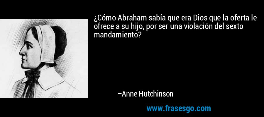 ¿Cómo Abraham sabía que era Dios que la oferta le ofrece a su hijo, por ser una violación del sexto mandamiento? – Anne Hutchinson