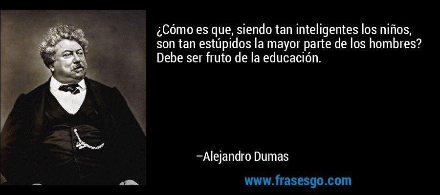 ¿Cómo es que, siendo tan inteligentes los niños, son tan estúpidos la mayor parte de los hombres? Debe ser fruto de la educación. – Alejandro Dumas