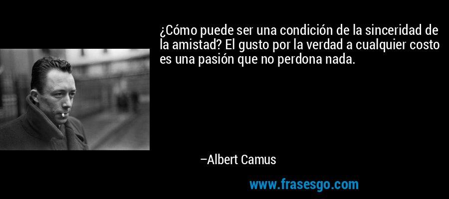 ¿Cómo puede ser una condición de la sinceridad de la amistad? El gusto por la verdad a cualquier costo es una pasión que no perdona nada. – Albert Camus