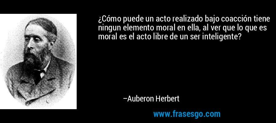 ¿Cómo puede un acto realizado bajo coacción tiene ningun elemento moral en ella, al ver que lo que es moral es el acto libre de un ser inteligente? – Auberon Herbert