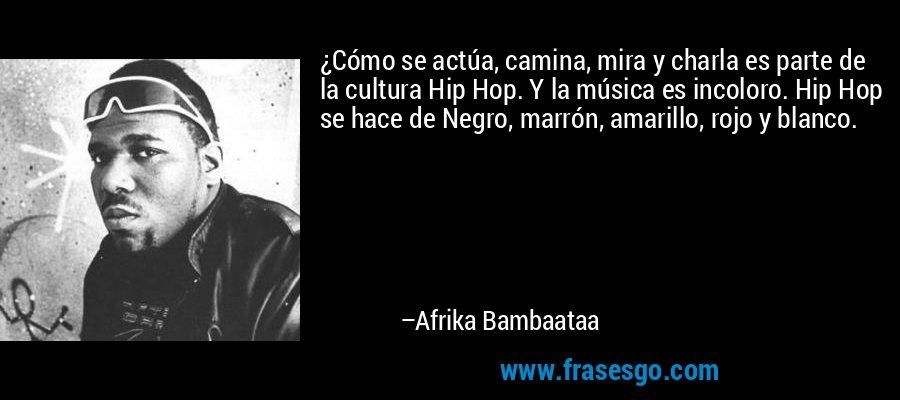 ¿Cómo se actúa, camina, mira y charla es parte de la cultura Hip Hop. Y la música es incoloro. Hip Hop se hace de Negro, marrón, amarillo, rojo y blanco. – Afrika Bambaataa