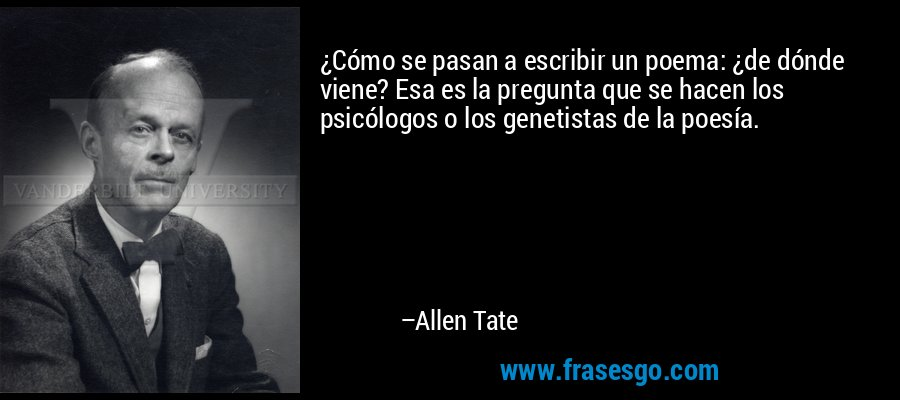 ¿Cómo se pasan a escribir un poema: ¿de dónde viene? Esa es la pregunta que se hacen los psicólogos o los genetistas de la poesía. – Allen Tate