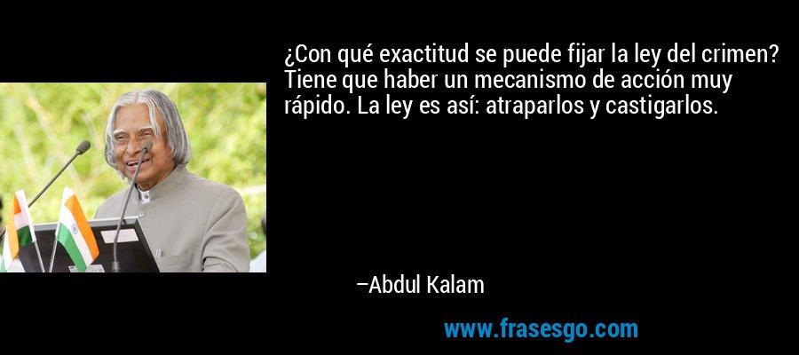 ¿Con qué exactitud se puede fijar la ley del crimen? Tiene que haber un mecanismo de acción muy rápido. La ley es así: atraparlos y castigarlos. – Abdul Kalam