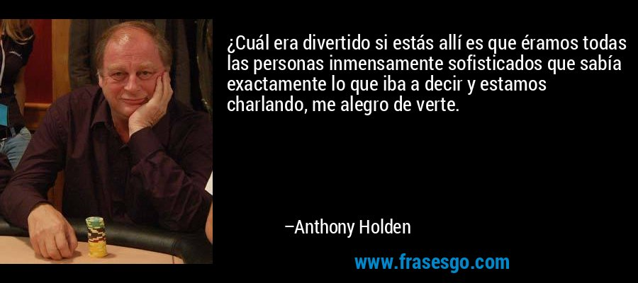 ¿Cuál era divertido si estás allí es que éramos todas las personas inmensamente sofisticados que sabía exactamente lo que iba a decir y estamos charlando, me alegro de verte. – Anthony Holden