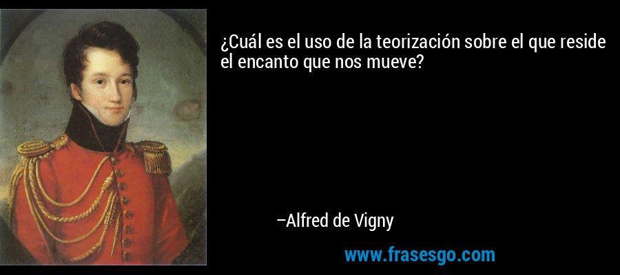 ¿Cuál es el uso de la teorización sobre el que reside el encanto que nos mueve? – Alfred de Vigny