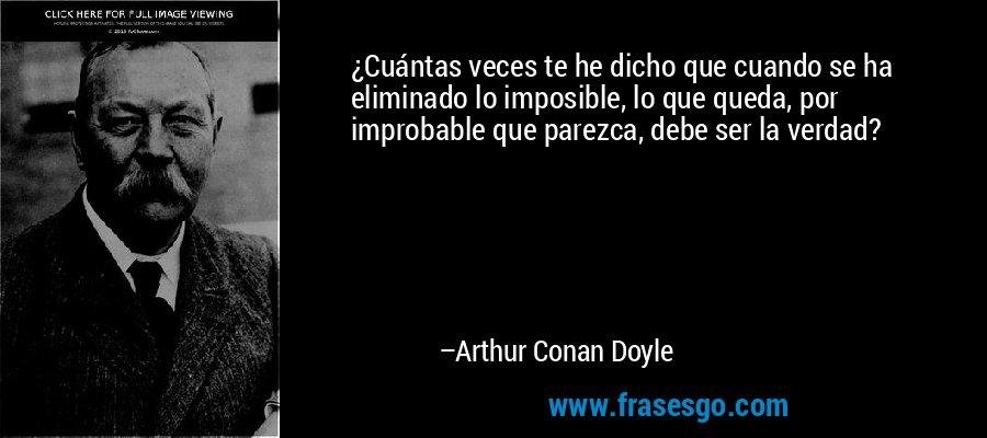 ¿Cuántas veces te he dicho que cuando se ha eliminado lo imposible, lo que queda, por improbable que parezca, debe ser la verdad? – Arthur Conan Doyle