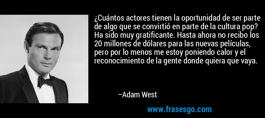 ¿Cuántos actores tienen la oportunidad de ser parte de algo que se convirtió en parte de la cultura pop? Ha sido muy gratificante. Hasta ahora no recibo los 20 millones de dólares para las nuevas películas, pero por lo menos me estoy poniendo calor y el reconocimiento de la gente donde quiera que vaya. – Adam West