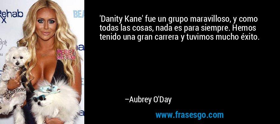 'Danity Kane' fue un grupo maravilloso, y como todas las cosas, nada es para siempre. Hemos tenido una gran carrera y tuvimos mucho éxito. – Aubrey O'Day