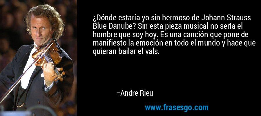 ¿Dónde estaría yo sin hermoso de Johann Strauss Blue Danube? Sin esta pieza musical no sería el hombre que soy hoy. Es una canción que pone de manifiesto la emoción en todo el mundo y hace que quieran bailar el vals. – Andre Rieu