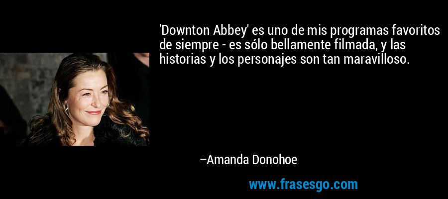 'Downton Abbey' es uno de mis programas favoritos de siempre - es sólo bellamente filmada, y las historias y los personajes son tan maravilloso. – Amanda Donohoe