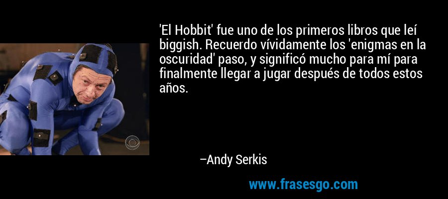 'El Hobbit' fue uno de los primeros libros que leí biggish. Recuerdo vívidamente los 'enigmas en la oscuridad' paso, y significó mucho para mí para finalmente llegar a jugar después de todos estos años. – Andy Serkis