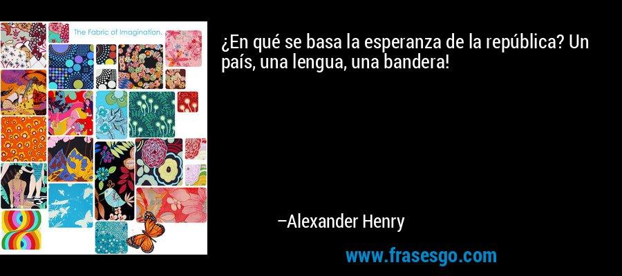¿En qué se basa la esperanza de la república? Un país, una lengua, una bandera! – Alexander Henry