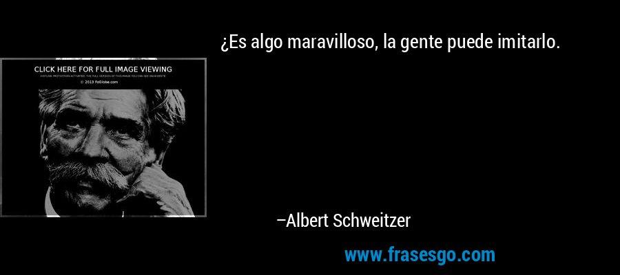 ¿Es algo maravilloso, la gente puede imitarlo. – Albert Schweitzer