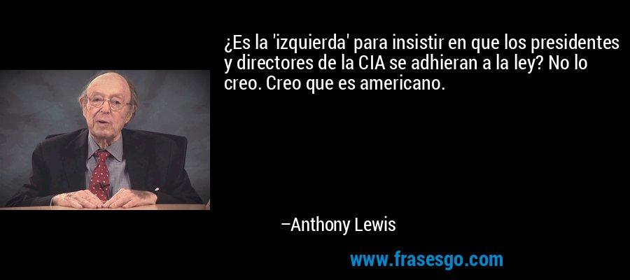 ¿Es la 'izquierda' para insistir en que los presidentes y directores de la CIA se adhieran a la ley? No lo creo. Creo que es americano. – Anthony Lewis