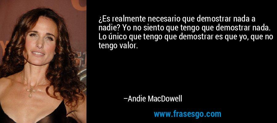¿Es realmente necesario que demostrar nada a nadie? Yo no siento que tengo que demostrar nada. Lo único que tengo que demostrar es que yo, que no tengo valor. – Andie MacDowell