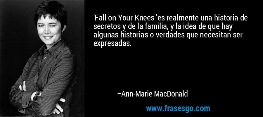 'Fall on Your Knees 'es realmente una historia de secretos y de la familia, y la idea de que hay algunas historias o verdades que necesitan ser expresadas. – Ann-Marie MacDonald