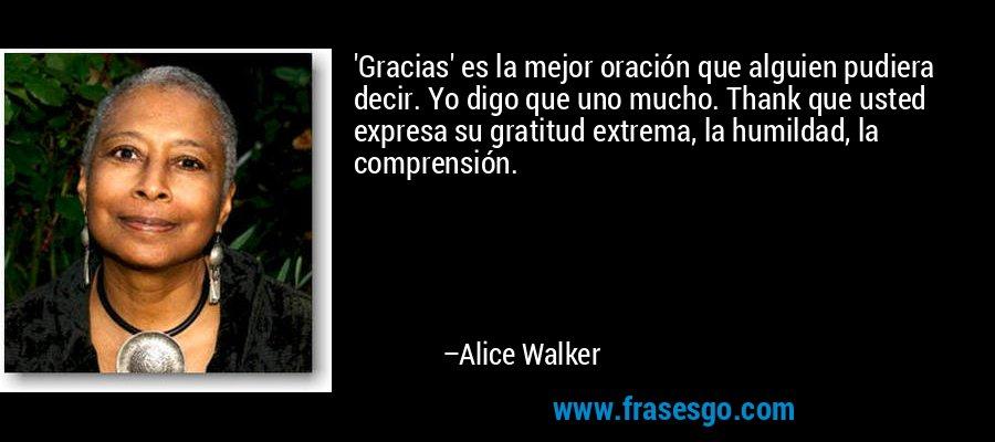 'Gracias' es la mejor oración que alguien pudiera decir. Yo digo que uno mucho. Thank que usted expresa su gratitud extrema, la humildad, la comprensión. – Alice Walker