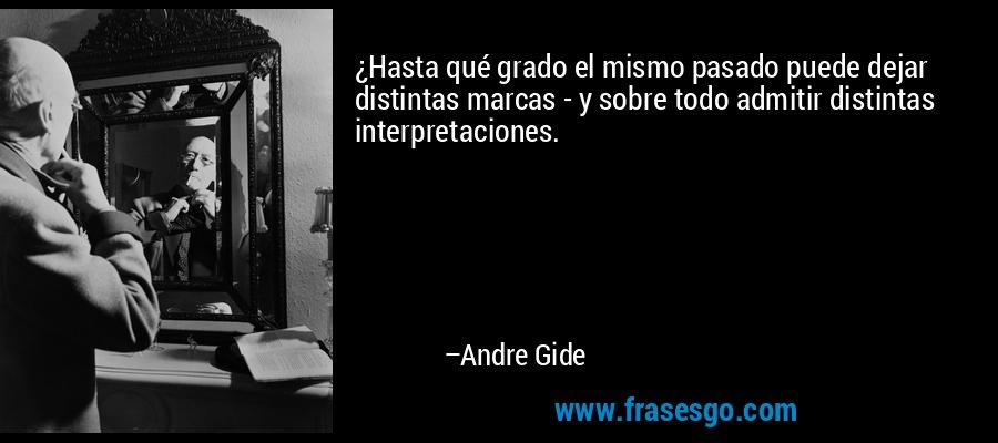 ¿Hasta qué grado el mismo pasado puede dejar distintas marcas - y sobre todo admitir distintas interpretaciones. – Andre Gide