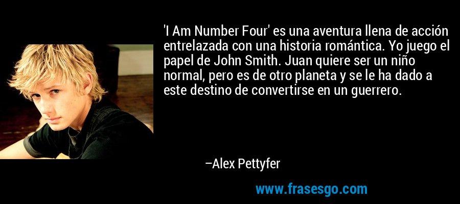 'I Am Number Four' es una aventura llena de acción entrelazada con una historia romántica. Yo juego el papel de John Smith. Juan quiere ser un niño normal, pero es de otro planeta y se le ha dado a este destino de convertirse en un guerrero. – Alex Pettyfer