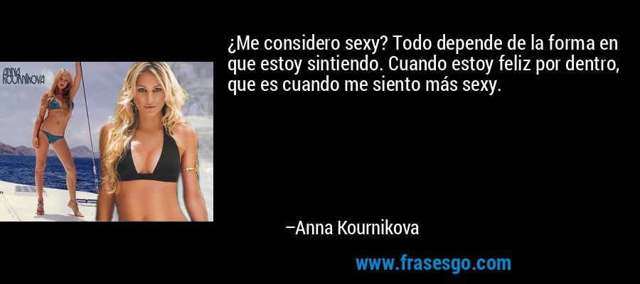 ¿Me considero sexy? Todo depende de la forma en que estoy sintiendo. Cuando estoy feliz por dentro, que es cuando me siento más sexy. – Anna Kournikova