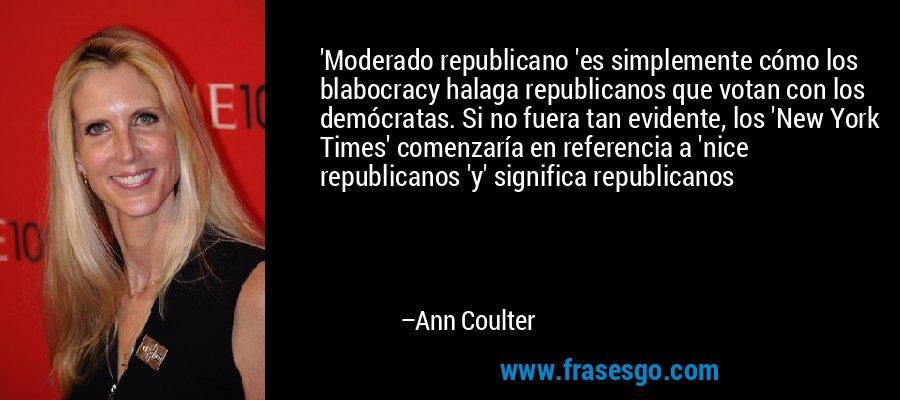 'Moderado republicano 'es simplemente cómo los blabocracy halaga republicanos que votan con los demócratas. Si no fuera tan evidente, los 'New York Times' comenzaría en referencia a 'nice republicanos 'y' significa republicanos – Ann Coulter