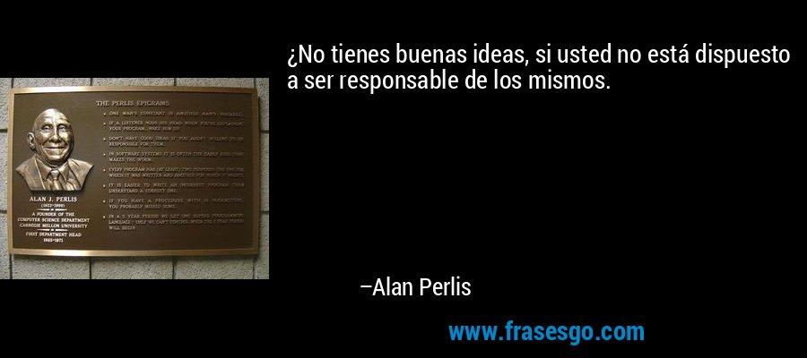 ¿No tienes buenas ideas, si usted no está dispuesto a ser responsable de los mismos. – Alan Perlis