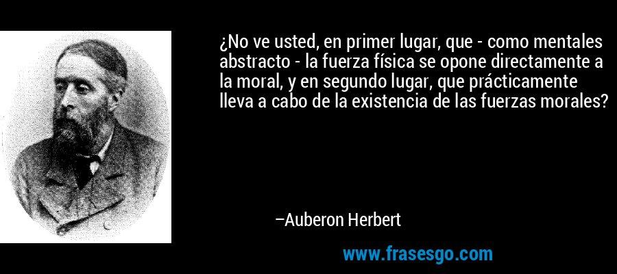 ¿No ve usted, en primer lugar, que - como mentales abstracto - la fuerza física se opone directamente a la moral, y en segundo lugar, que prácticamente lleva a cabo de la existencia de las fuerzas morales? – Auberon Herbert