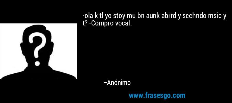 -ola k tl yo stoy mu bn aunk abrrd y scchndo msic y t? -Compro vocal. – Anónimo