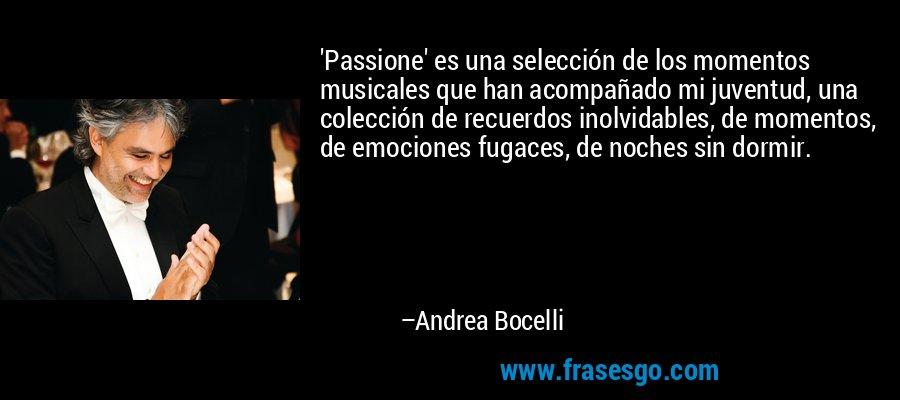 'Passione' es una selección de los momentos musicales que han acompañado mi juventud, una colección de recuerdos inolvidables, de momentos, de emociones fugaces, de noches sin dormir. – Andrea Bocelli