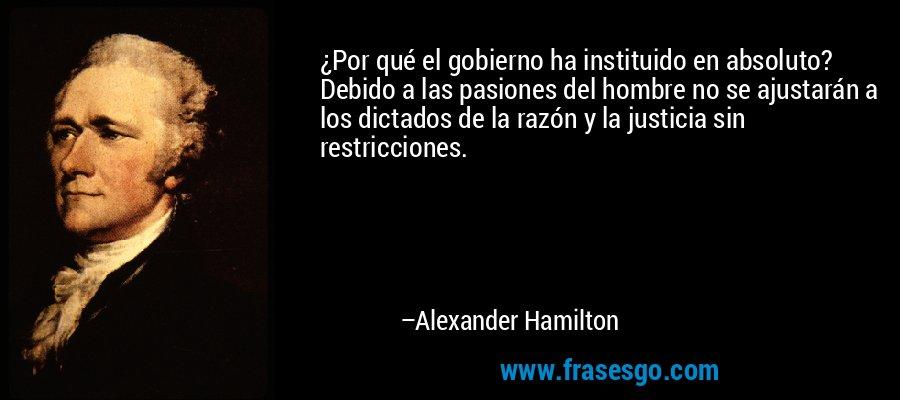 ¿Por qué el gobierno ha instituido en absoluto? Debido a las pasiones del hombre no se ajustarán a los dictados de la razón y la justicia sin restricciones. – Alexander Hamilton