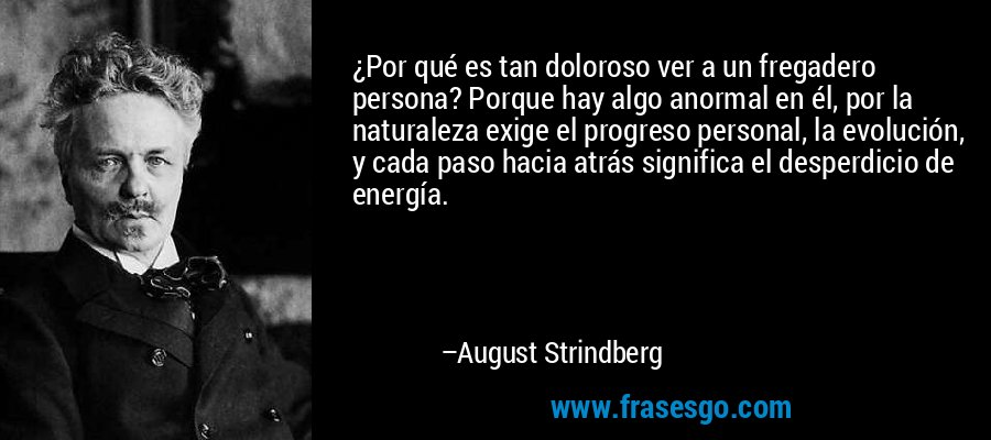 ¿Por qué es tan doloroso ver a un fregadero persona? Porque hay algo anormal en él, por la naturaleza exige el progreso personal, la evolución, y cada paso hacia atrás significa el desperdicio de energía. – August Strindberg
