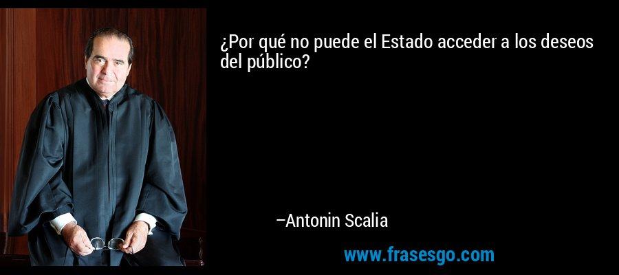¿Por qué no puede el Estado acceder a los deseos del público? – Antonin Scalia