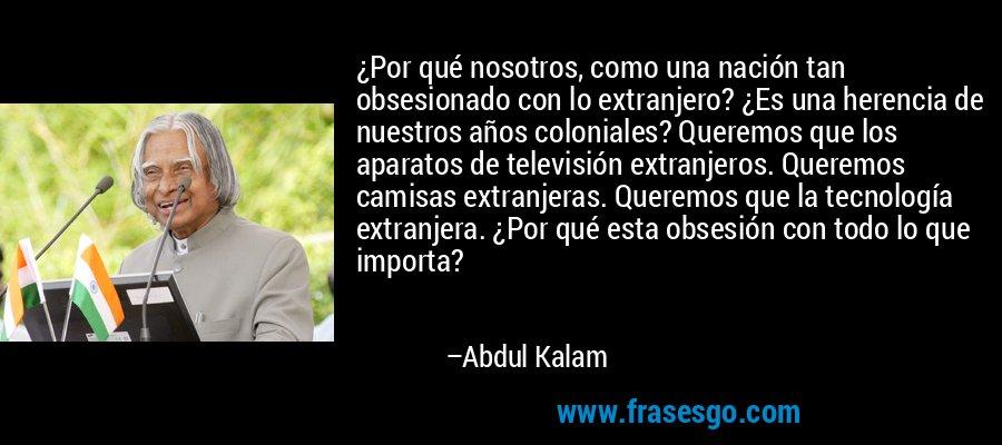 ¿Por qué nosotros, como una nación tan obsesionado con lo extranjero? ¿Es una herencia de nuestros años coloniales? Queremos que los aparatos de televisión extranjeros. Queremos camisas extranjeras. Queremos que la tecnología extranjera. ¿Por qué esta obsesión con todo lo que importa? – Abdul Kalam
