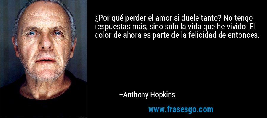 ¿Por qué perder el amor si duele tanto? No tengo respuestas más, sino sólo la vida que he vivido. El dolor de ahora es parte de la felicidad de entonces. – Anthony Hopkins