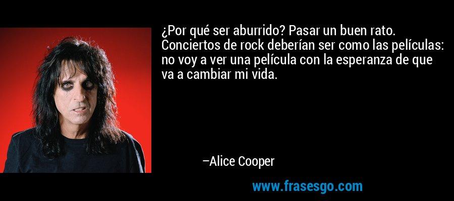 ¿Por qué ser aburrido? Pasar un buen rato. Conciertos de rock deberían ser como las películas: no voy a ver una película con la esperanza de que va a cambiar mi vida. – Alice Cooper