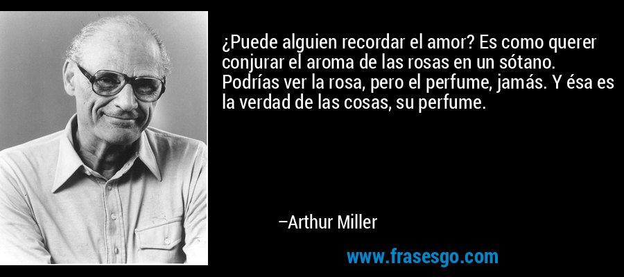 ¿Puede alguien recordar el amor? Es como querer conjurar el aroma de las rosas en un sótano. Podrías ver la rosa, pero el perfume, jamás. Y ésa es la verdad de las cosas, su perfume. – Arthur Miller
