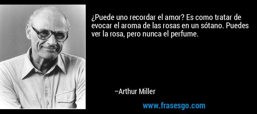 ¿Puede uno recordar el amor? Es como tratar de evocar el aroma de las rosas en un sótano. Puedes ver la rosa, pero nunca el perfume. – Arthur Miller