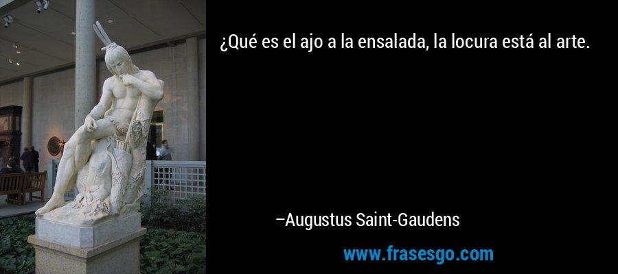 ¿Qué es el ajo a la ensalada, la locura está al arte. – Augustus Saint-Gaudens