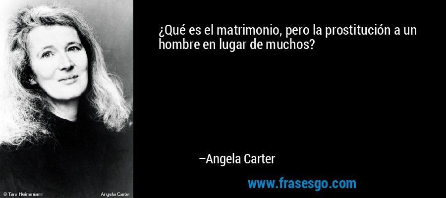 ¿Qué es el matrimonio, pero la prostitución a un hombre en lugar de muchos? – Angela Carter