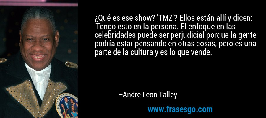 ¿Qué es ese show? 'TMZ'? Ellos están allí y dicen: 'Tengo esto en la persona. El enfoque en las celebridades puede ser perjudicial porque la gente podría estar pensando en otras cosas, pero es una parte de la cultura y es lo que vende. – Andre Leon Talley