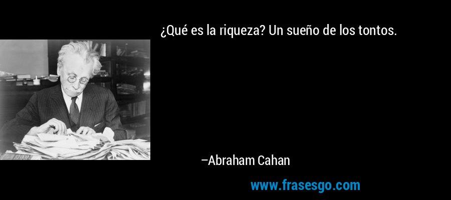¿Qué es la riqueza? Un sueño de los tontos. – Abraham Cahan