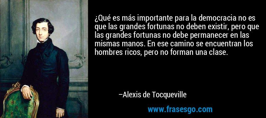 ¿Qué es más importante para la democracia no es que las grandes fortunas no deben existir, pero que las grandes fortunas no debe permanecer en las mismas manos. En ese camino se encuentran los hombres ricos, pero no forman una clase. – Alexis de Tocqueville