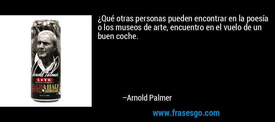 ¿Qué otras personas pueden encontrar en la poesía o los museos de arte, encuentro en el vuelo de un buen coche. – Arnold Palmer