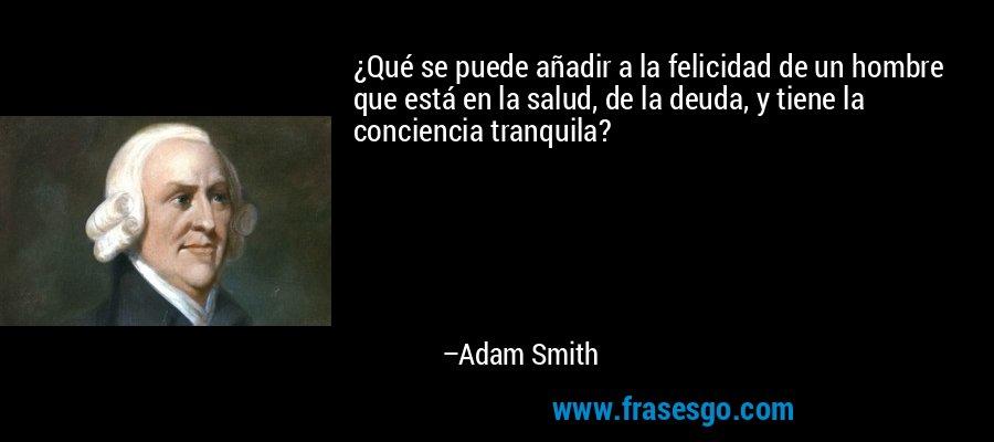 ¿Qué se puede añadir a la felicidad de un hombre que está en la salud, de la deuda, y tiene la conciencia tranquila? – Adam Smith